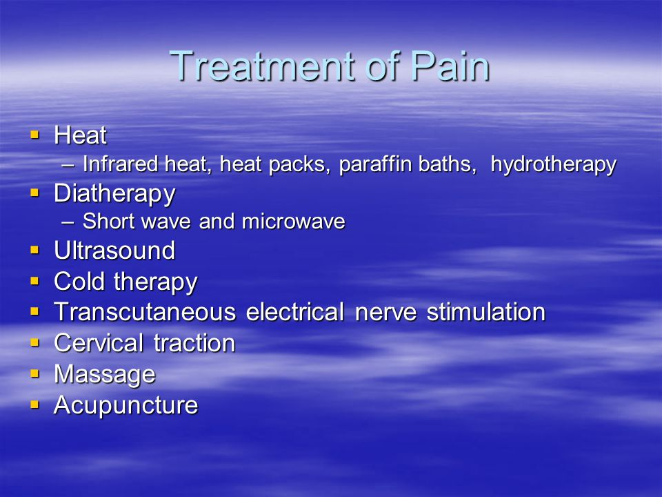 Treatment of Pain  Heat –Infrared heat, heat packs, paraffin baths, hydrotherapy  Diatherapy –Short wave and microwave  Ultrasound  Cold therapy 