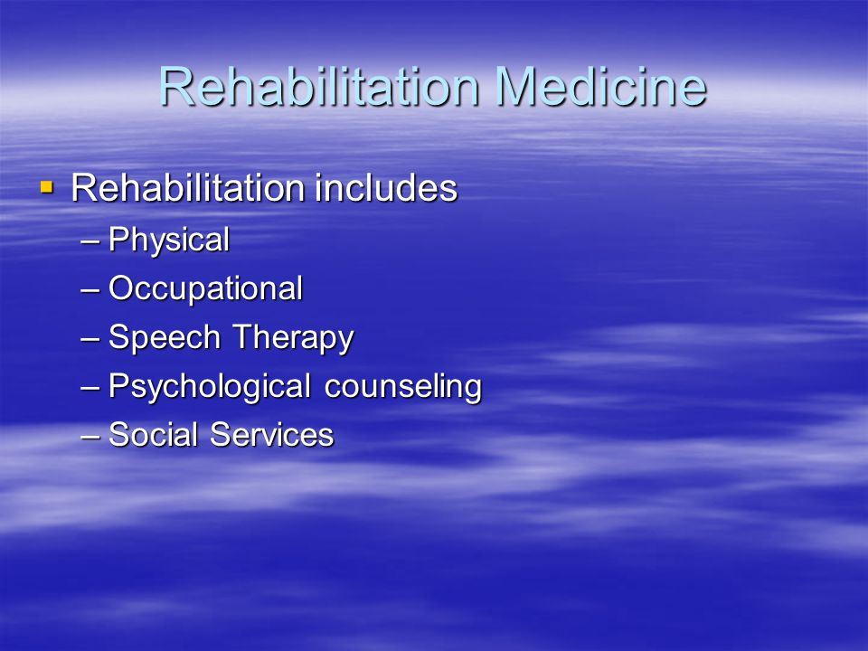 Rehabilitation Medicine  Rehabilitation includes –Physical –Occupational –Speech Therapy –Psychological counseling –Social Services