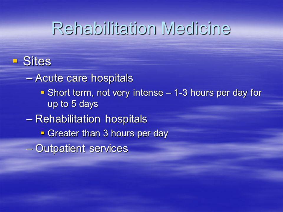 Rehabilitation Medicine  Sites –Acute care hospitals  Short term, not very intense – 1-3 hours per day for up to 5 days –Rehabilitation hospitals 