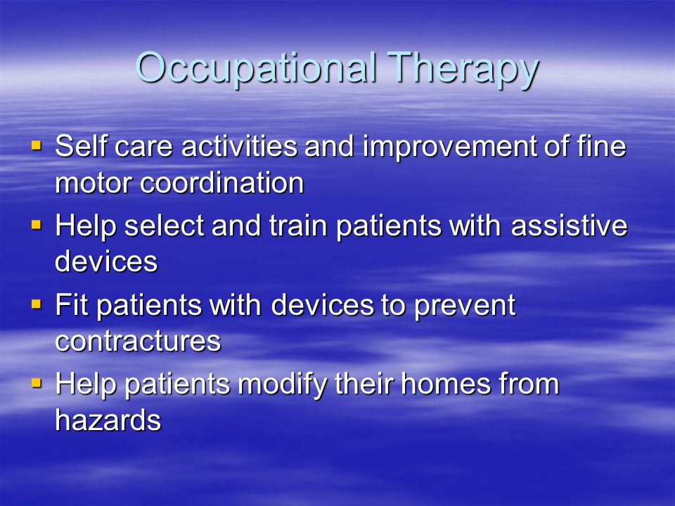 Occupational Therapy  Self care activities and improvement of fine motor coordination  Help select and train patients with assistive devices  Fit p