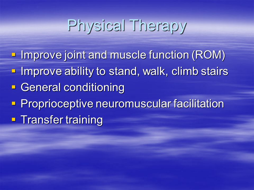 Physical Therapy  Improve joint and muscle function (ROM)  Improve ability to stand, walk, climb stairs  General conditioning  Proprioceptive neur