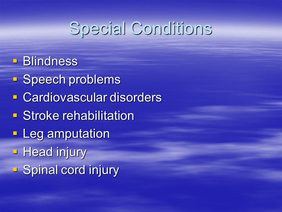 Special Conditions  Blindness  Speech problems  Cardiovascular disorders  Stroke rehabilitation  Leg amputation  Head injury  Spinal cord injur