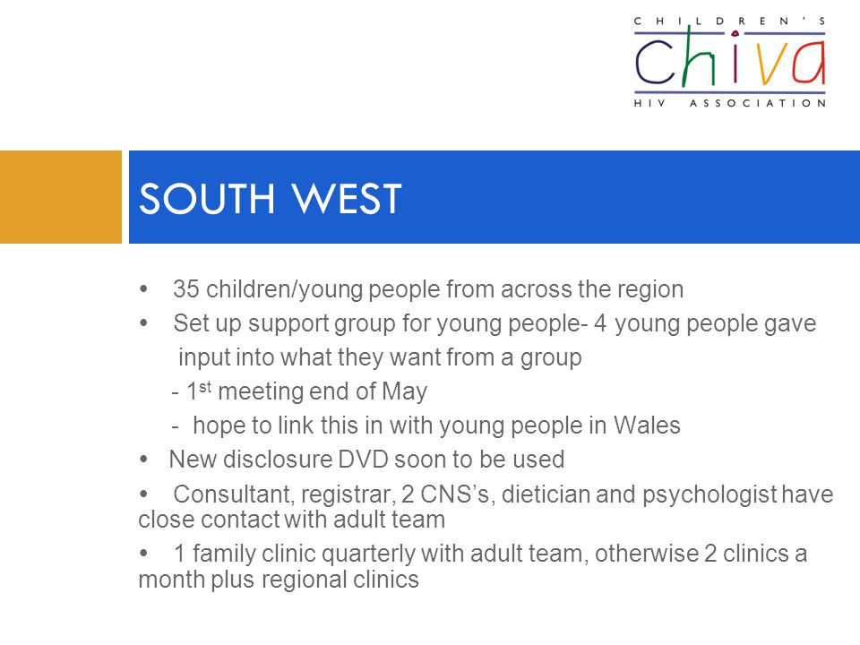  35 children/young people from across the region  Set up support group for young people- 4 young people gave input into what they want from a group - 1 st meeting end of May - hope to link this in with young people in Wales  New disclosure DVD soon to be used  Consultant, registrar, 2 CNS's, dietician and psychologist have close contact with adult team  1 family clinic quarterly with adult team, otherwise 2 clinics a month plus regional clinics SOUTH WEST