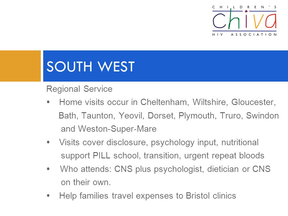 Regional Service  Home visits occur in Cheltenham, Wiltshire, Gloucester, Bath, Taunton, Yeovil, Dorset, Plymouth, Truro, Swindon and Weston-Super-Mare  Visits cover disclosure, psychology input, nutritional support PILL school, transition, urgent repeat bloods  Who attends: CNS plus psychologist, dietician or CNS on their own.