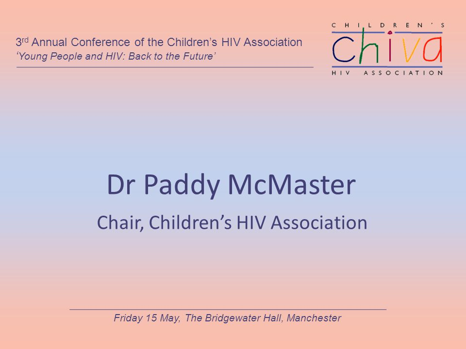 Dr Paddy McMaster Chair, Children's HIV Association 3 rd Annual Conference of the Children's HIV Association ' Young People and HIV: Back to the Future' Friday 15 May, The Bridgewater Hall, Manchester
