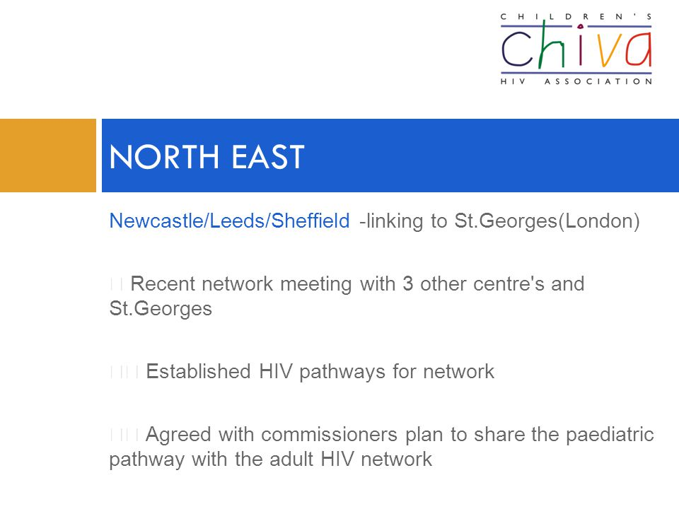Newcastle/Leeds/Sheffield -linking to St.Georges(London)  Recent network meeting with 3 other centre s and St.Georges  Established HIV pathways for network  Agreed with commissioners plan to share the paediatric pathway with the adult HIV network NORTH EAST