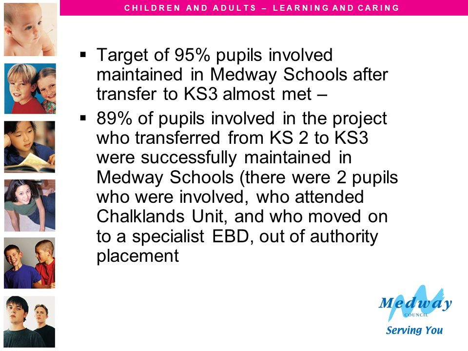 C H I L D R E N A N D A D U L T S – L E A R N I N G A N D C A R I N G  Target of 95% pupils involved maintained in Medway Schools after transfer to K