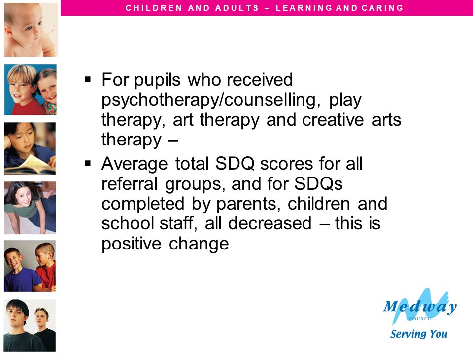 C H I L D R E N A N D A D U L T S – L E A R N I N G A N D C A R I N G  For pupils who received psychotherapy/counselling, play therapy, art therapy a
