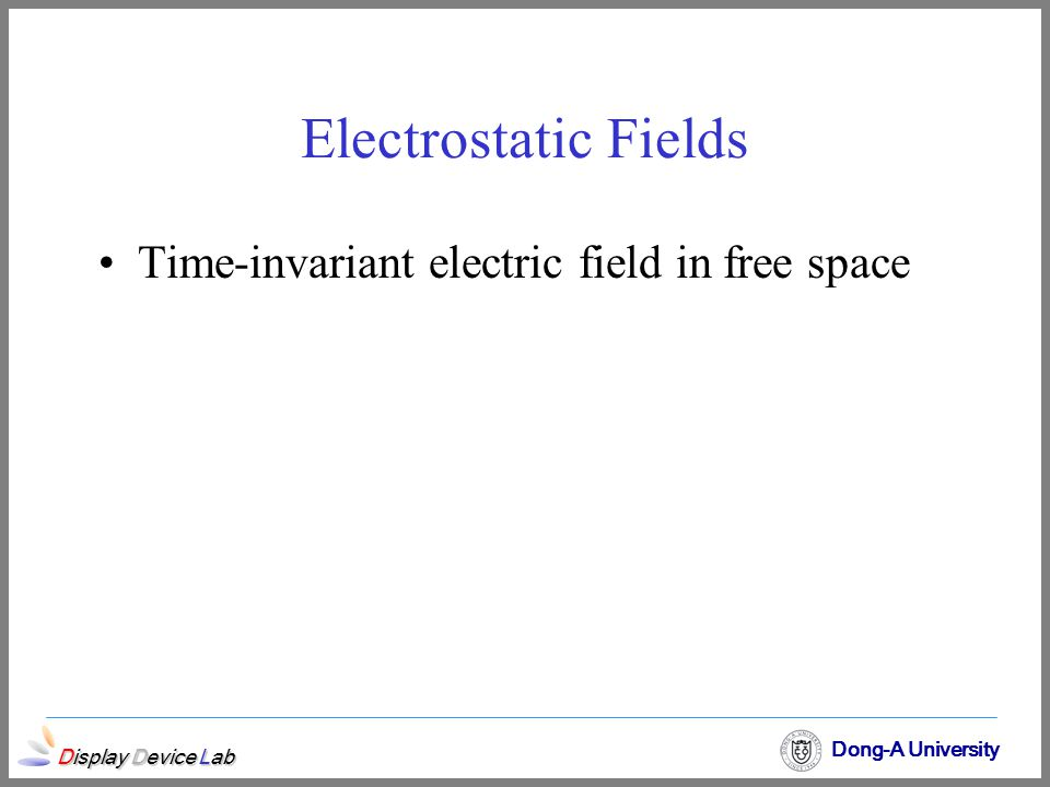 Display Device Lab Dong-A University Time-invariant electric field in free space Electrostatic Fields