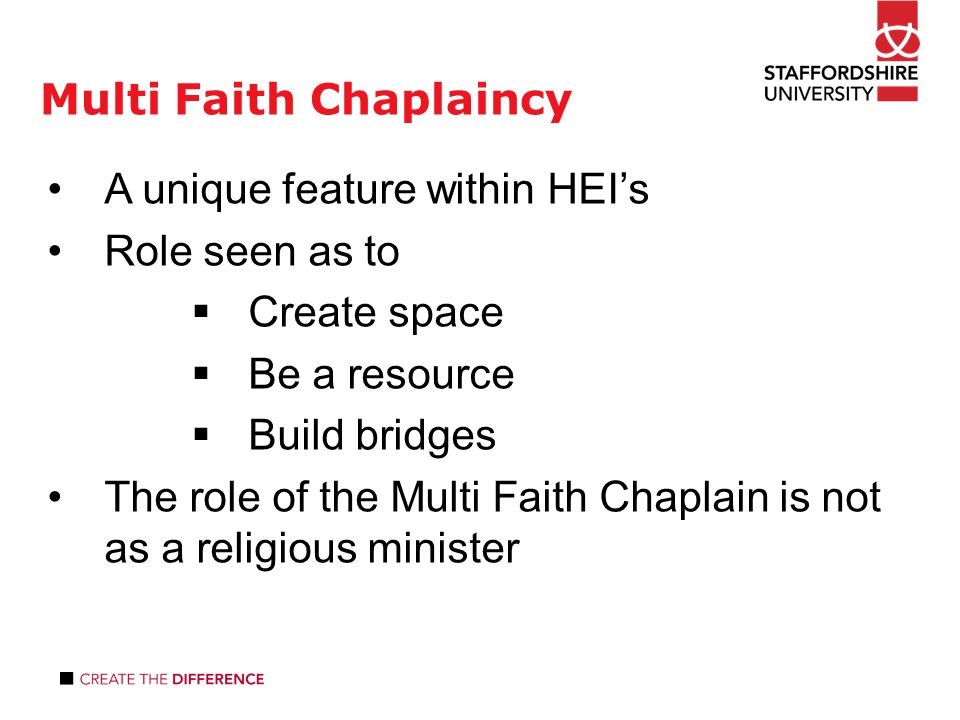 Multi Faith Chaplaincy study 1 A unique feature within HEI's Role seen as to  Create space  Be a resource  Build bridges The role of the Multi Faith Chaplain is not as a religious minister