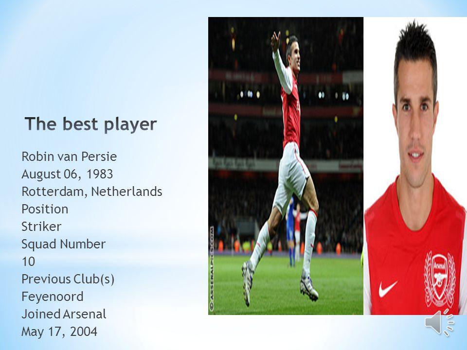 Robin van Persie August 06, 1983 Rotterdam, Netherlands Position Striker Squad Number 10 Previous Club(s) Feyenoord Joined Arsenal May 17, 2004