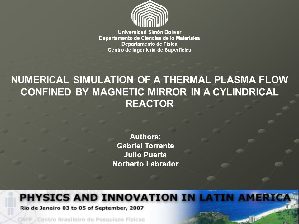 NUMERICAL SIMULATION OF A THERMAL PLASMA FLOW CONFINED BY MAGNETIC MIRROR IN A CYLINDRICAL REACTOR Authors: Gabriel Torrente Julio Puerta Norberto Lab