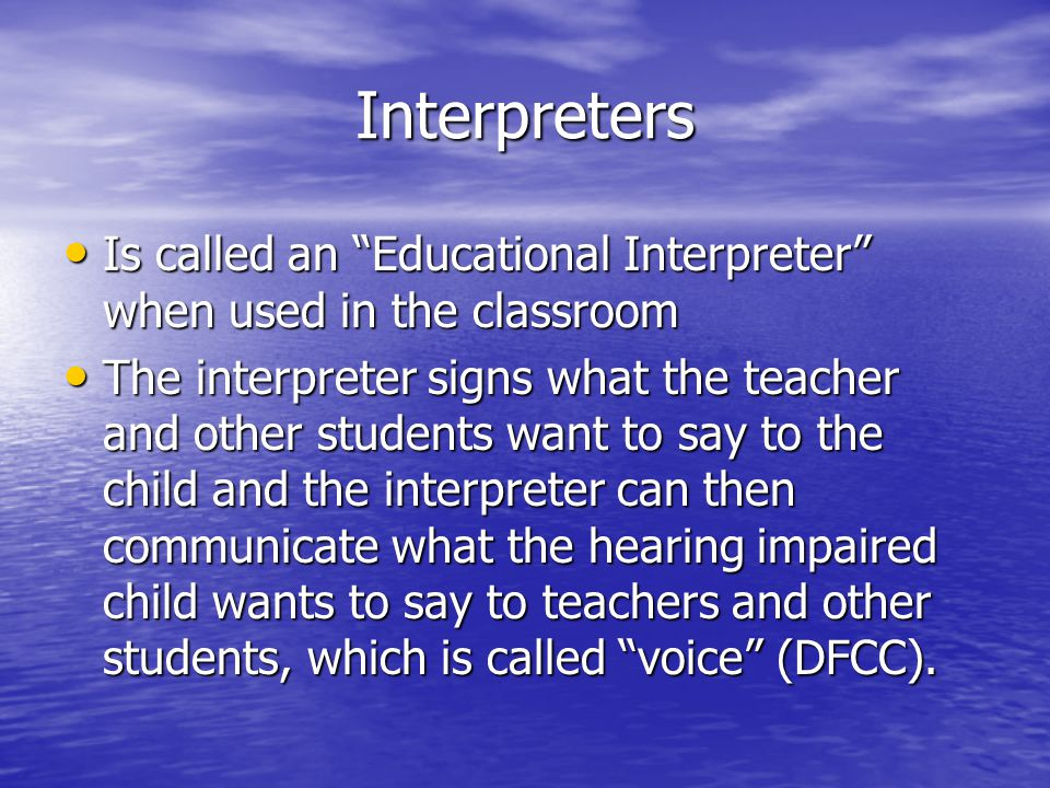Interpreters Is called an Educational Interpreter when used in the classroom Is called an Educational Interpreter when used in the classroom The interpreter signs what the teacher and other students want to say to the child and the interpreter can then communicate what the hearing impaired child wants to say to teachers and other students, which is called voice (DFCC).