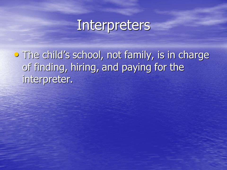 Interpreters The child's school, not family, is in charge of finding, hiring, and paying for the interpreter. The child's school, not family, is in ch