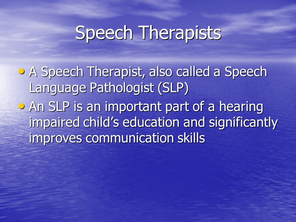 Speech Therapists A Speech Therapist, also called a Speech Language Pathologist (SLP) An SLP is an important part of a hearing impaired child's educat