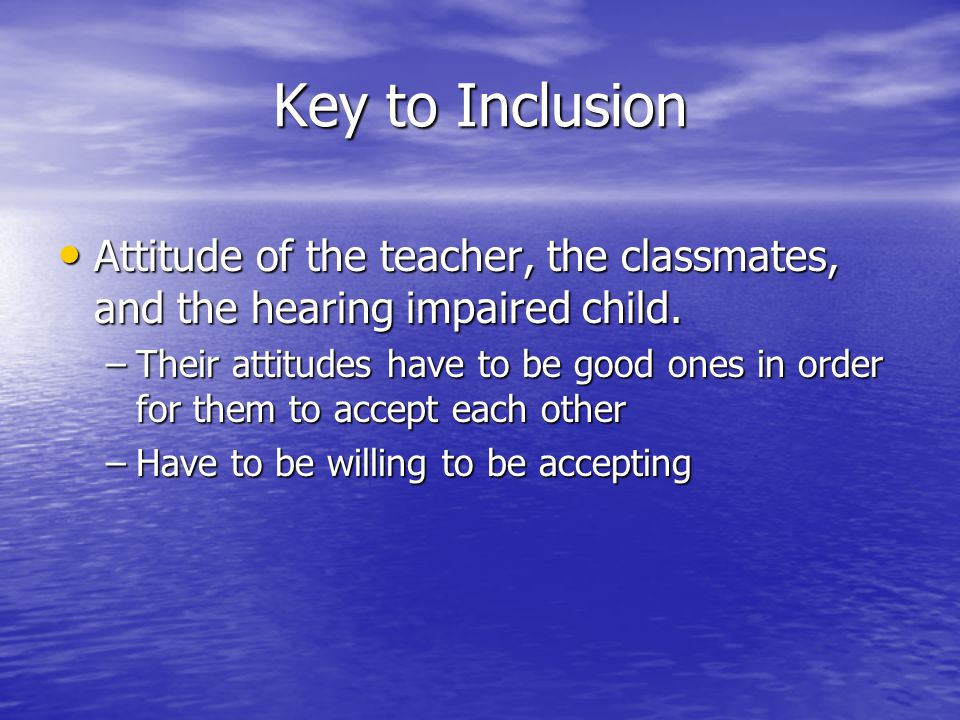 Key to Inclusion Attitude of the teacher, the classmates, and the hearing impaired child.