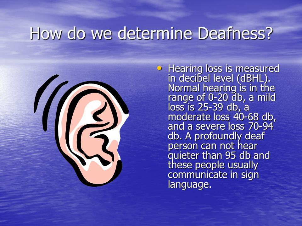 How do we determine Deafness. Hearing loss is measured in decibel level (dBHL).