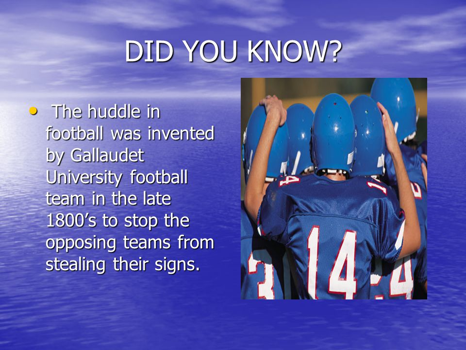 DID YOU KNOW? T The huddle in football was invented by Gallaudet University football team in the late 1800's to stop the opposing teams from stealing