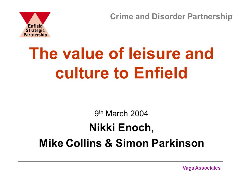 Vaga Associates The value of leisure and culture to Enfield 9 th March 2004 Nikki Enoch, Mike Collins & Simon Parkinson Crime and Disorder Partnership