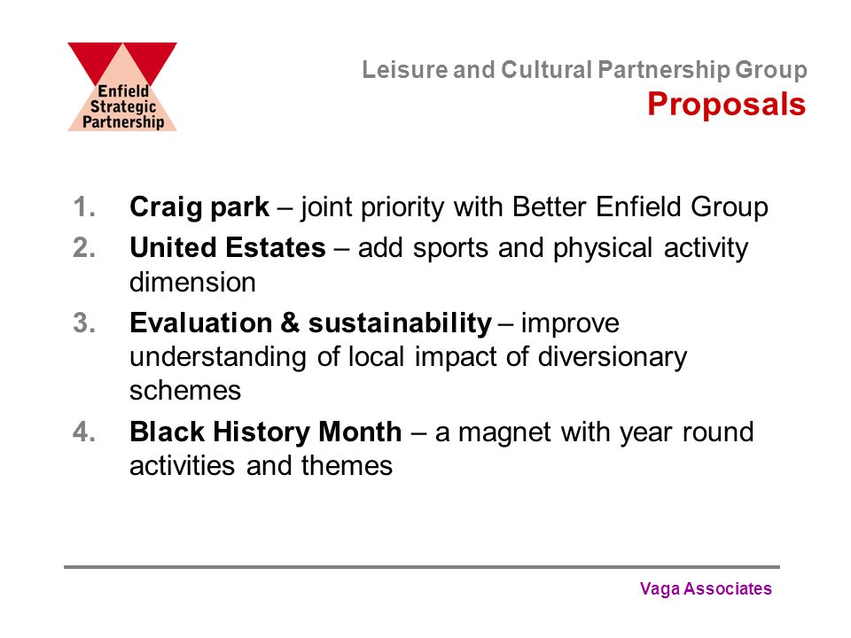Vaga Associates Leisure and Cultural Partnership Group Proposals 1.Craig park – joint priority with Better Enfield Group 2.United Estates – add sports and physical activity dimension 3.Evaluation & sustainability – improve understanding of local impact of diversionary schemes 4.Black History Month – a magnet with year round activities and themes