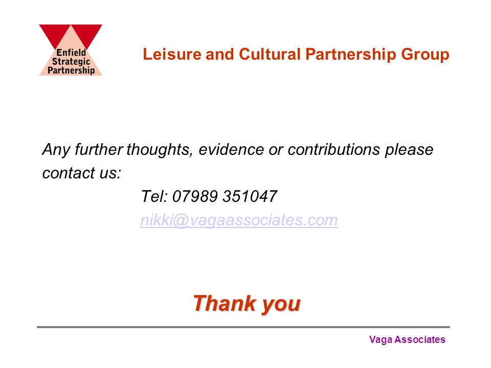 Vaga Associates Leisure and Cultural Partnership Group Any further thoughts, evidence or contributions please contact us: Tel: 07989 351047 nikki@vagaassociates.com Thank you