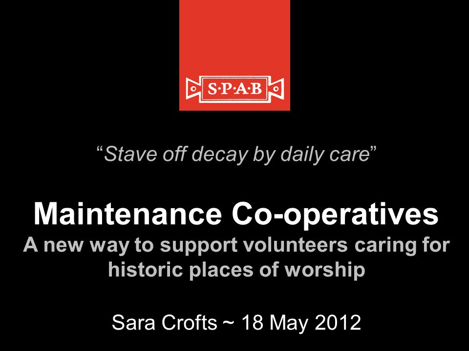 Stave off decay by daily care Maintenance Co-operatives A new way to support volunteers caring for historic places of worship Sara Crofts ~ 18 May 2012