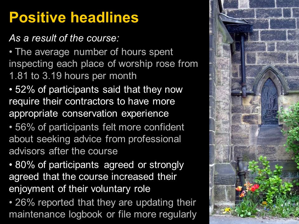 Positive headlines As a result of the course: The average number of hours spent inspecting each place of worship rose from 1.81 to 3.19 hours per month 52% of participants said that they now require their contractors to have more appropriate conservation experience 56% of participants felt more confident about seeking advice from professional advisors after the course 80% of participants agreed or strongly agreed that the course increased their enjoyment of their voluntary role 26% reported that they are updating their maintenance logbook or file more regularly