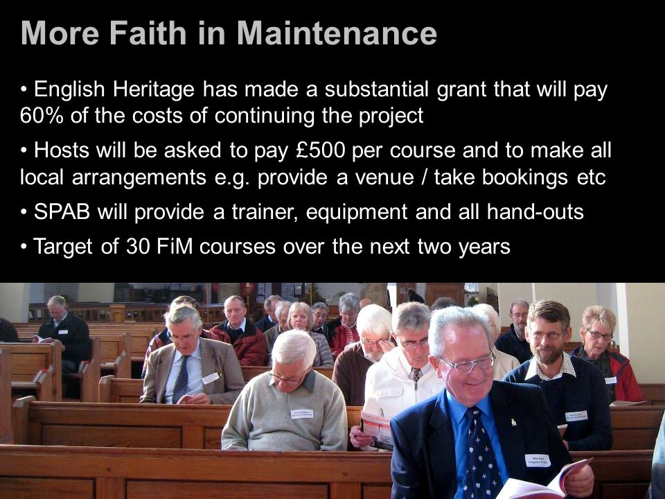 More Faith in Maintenance English Heritage has made a substantial grant that will pay 60% of the costs of continuing the project Hosts will be asked to pay £500 per course and to make all local arrangements e.g.