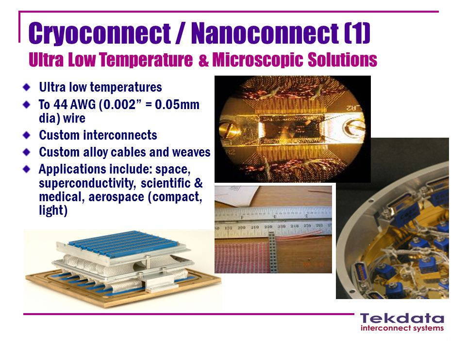 "Cryoconnect / Nanoconnect (1) Ultra Low Temperature & Microscopic Solutions Ultra low temperatures To 44 AWG (0.002"" = 0.05mm dia) wire Custom interco"