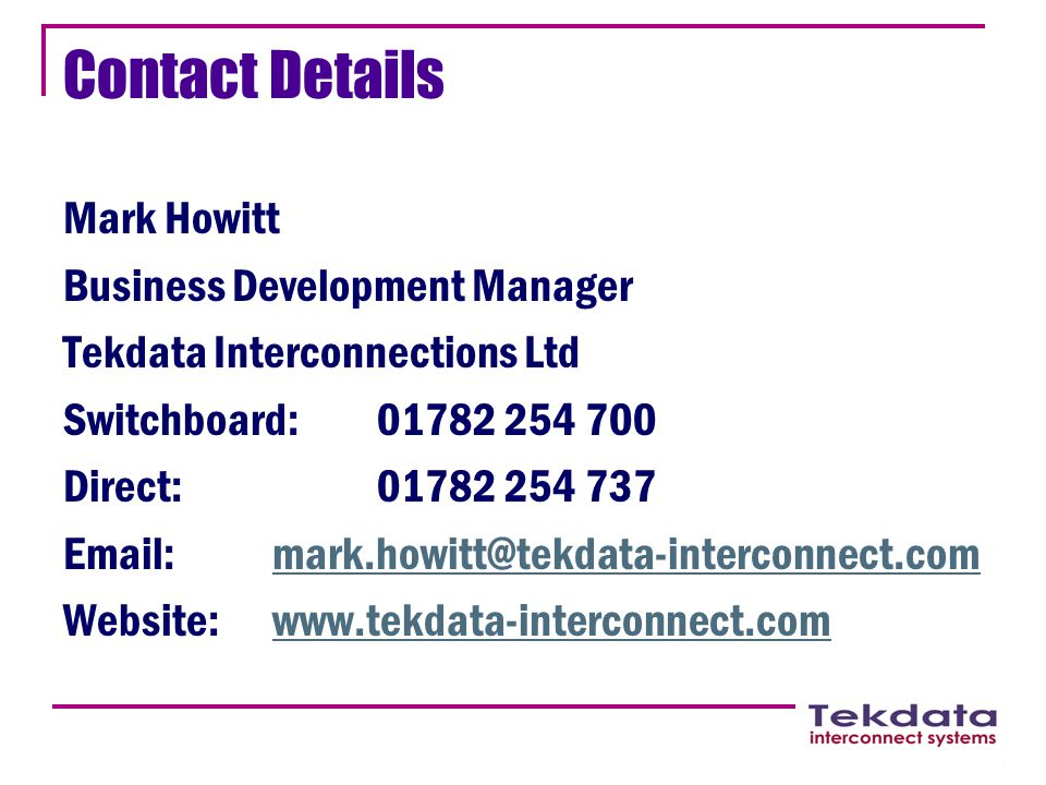 Contact Details Mark Howitt Business Development Manager Tekdata Interconnections Ltd Switchboard:01782 254 700 Direct:01782 254 737 Email:mark.howitt