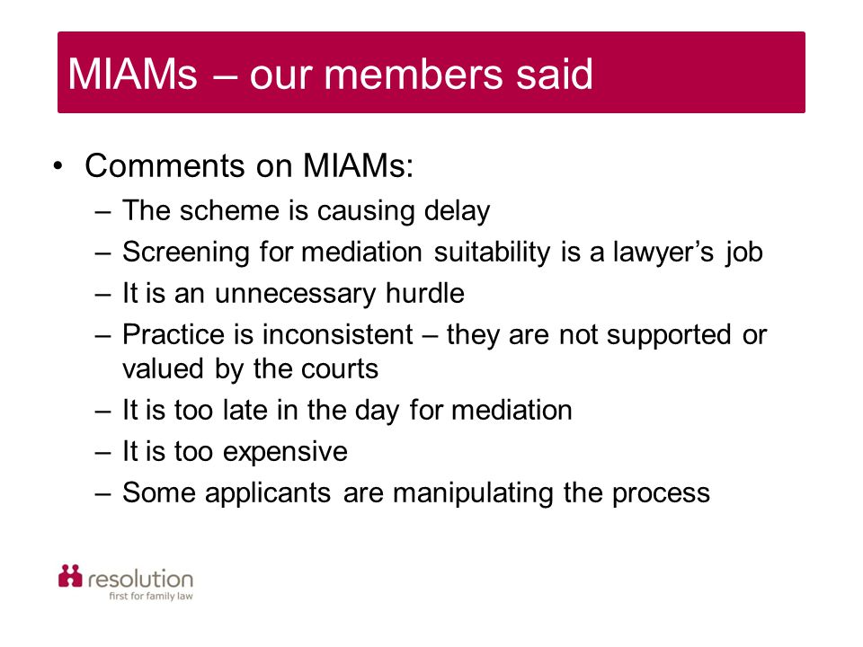 Comments on MIAMs: –The scheme is causing delay –Screening for mediation suitability is a lawyer's job –It is an unnecessary hurdle –Practice is inconsistent – they are not supported or valued by the courts –It is too late in the day for mediation –It is too expensive –Some applicants are manipulating the process MIAMs – our members said