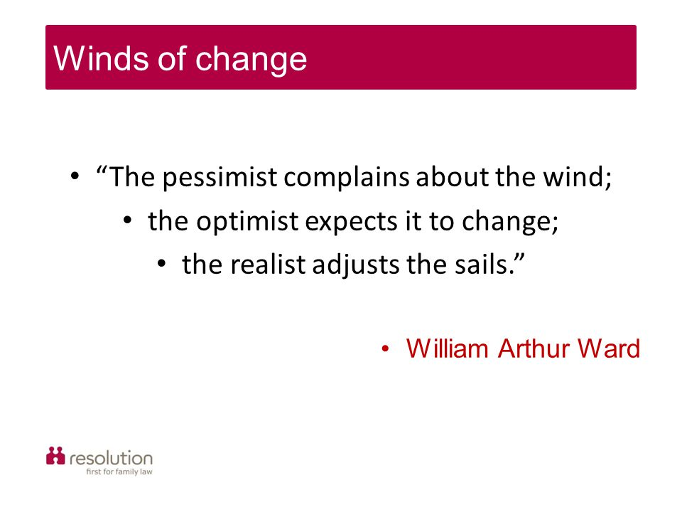 The pessimist complains about the wind; the optimist expects it to change; the realist adjusts the sails. William Arthur Ward Winds of change