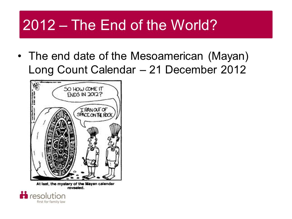 2012 – The End of the World? The end date of the Mesoamerican (Mayan) Long Count Calendar – 21 December 2012