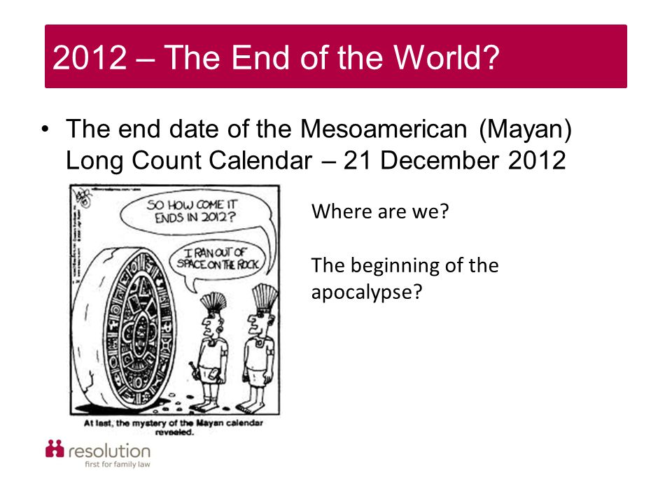 2012 – The End of the World? The end date of the Mesoamerican (Mayan) Long Count Calendar – 21 December 2012 Where are we? The beginning of the apocal