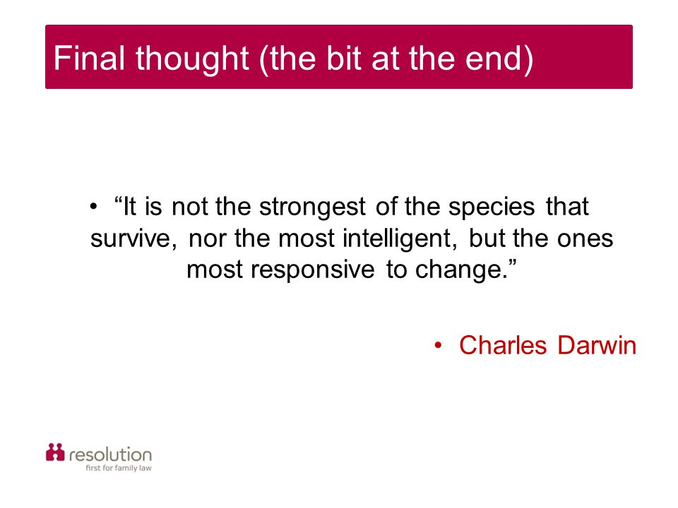 It is not the strongest of the species that survive, nor the most intelligent, but the ones most responsive to change. Charles Darwin Final thought (the bit at the end)