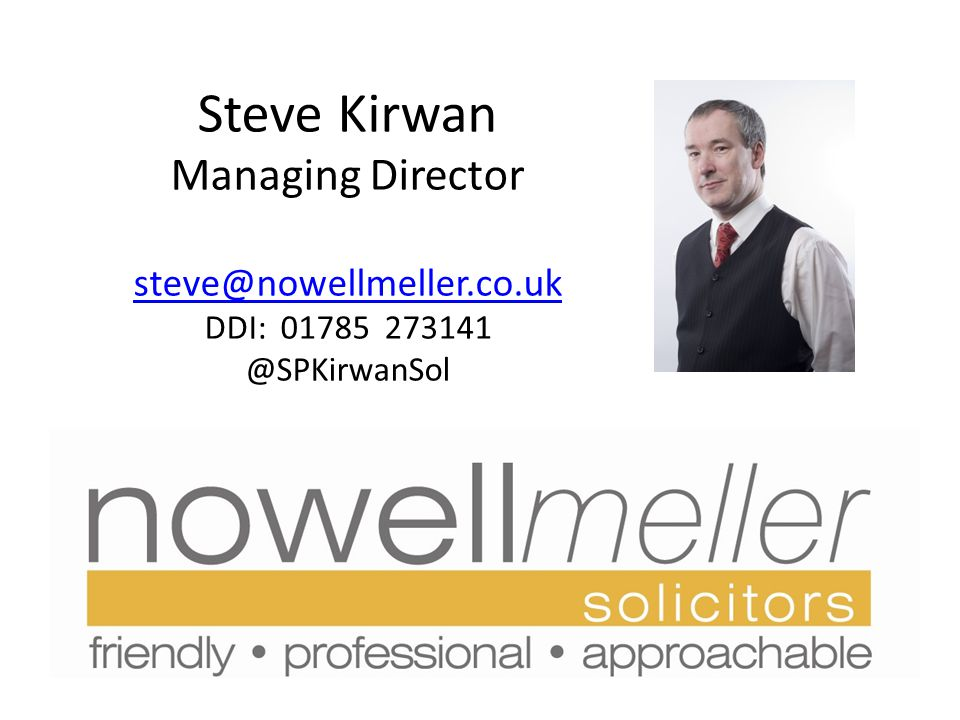 Steve Kirwan Managing Director steve@nowellmeller.co.uk DDI: 01785 273141 @SPKirwanSol steve@nowellmeller.co.uk