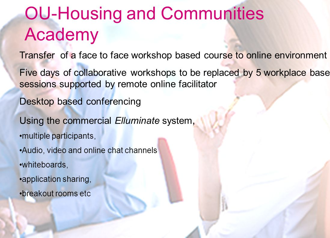 OU-Housing and Communities Academy Transfer of a face to face workshop based course to online environment Five days of collaborative workshops to be replaced by 5 workplace based sessions supported by remote online facilitator Desktop based conferencing Using the commercial Elluminate system, multiple participants, Audio, video and online chat channels whiteboards, application sharing, breakout rooms etc
