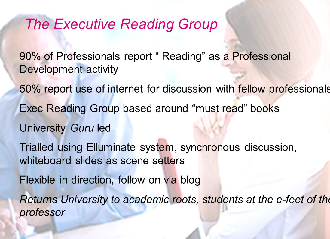 The Executive Reading Group 90% of Professionals report Reading as a Professional Development activity 50% report use of internet for discussion with fellow professionals Exec Reading Group based around must read books University Guru led Trialled using Elluminate system, synchronous discussion, whiteboard slides as scene setters Flexible in direction, follow on via blog Returns University to academic roots, students at the e-feet of the professor
