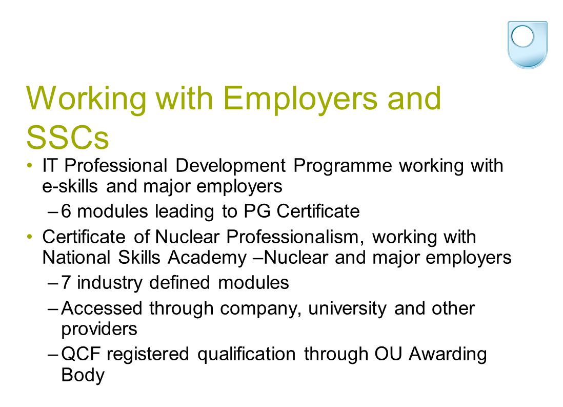 Working with Employers and SSCs IT Professional Development Programme working with e-skills and major employers –6 modules leading to PG Certificate Certificate of Nuclear Professionalism, working with National Skills Academy –Nuclear and major employers –7 industry defined modules –Accessed through company, university and other providers –QCF registered qualification through OU Awarding Body