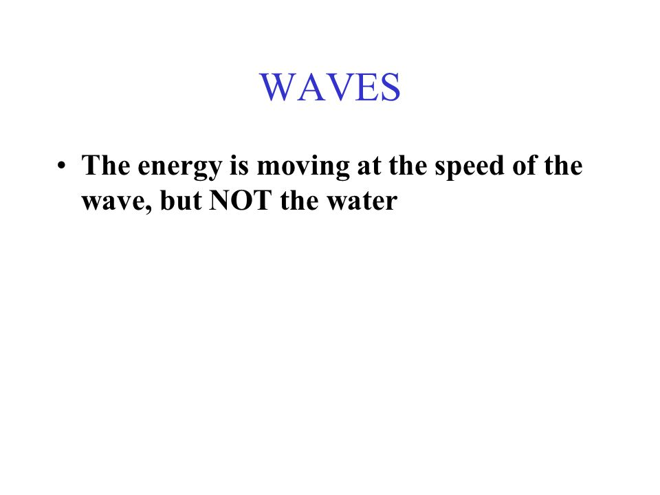 WAVES The energy is moving at the speed of the wave, but NOT the water