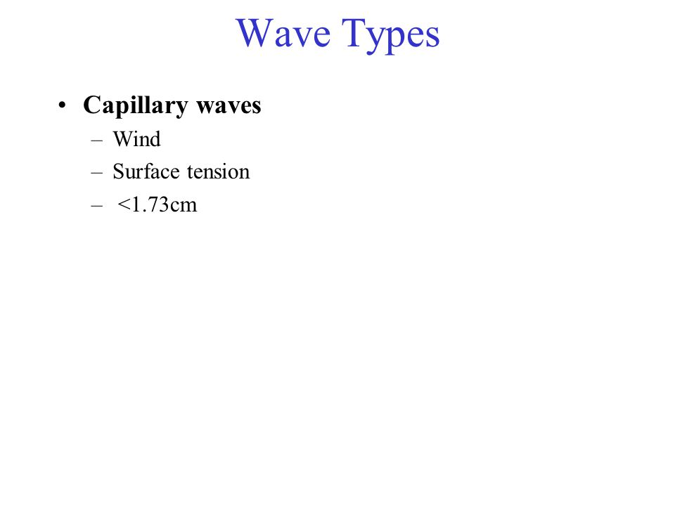 Wave Types Capillary waves –Wind –Surface tension – <1.73cm
