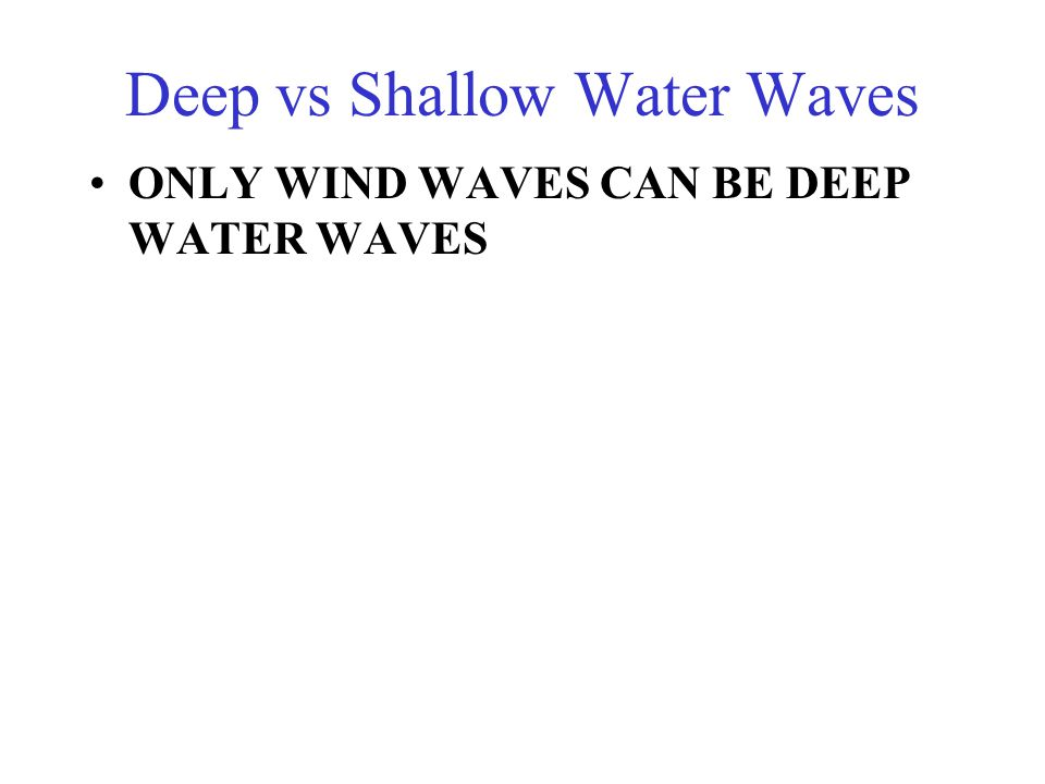 Deep vs Shallow Water Waves ONLY WIND WAVES CAN BE DEEP WATER WAVES