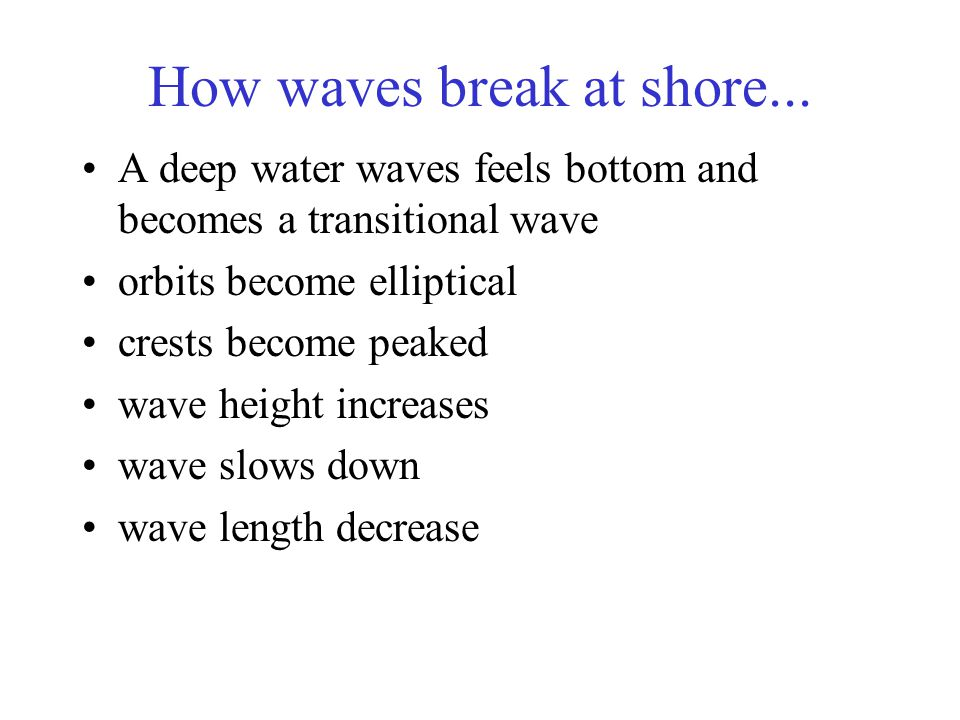 How waves break at shore... A deep water waves feels bottom and becomes a transitional wave orbits become elliptical crests become peaked wave height