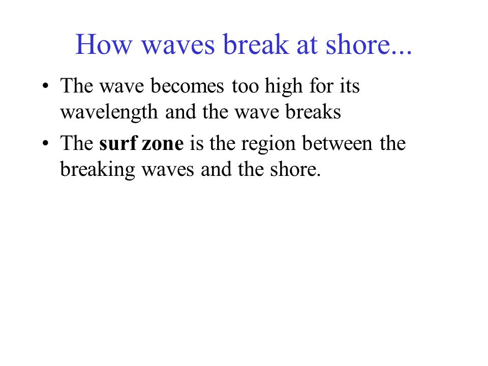 How waves break at shore... The wave becomes too high for its wavelength and the wave breaks The surf zone is the region between the breaking waves an