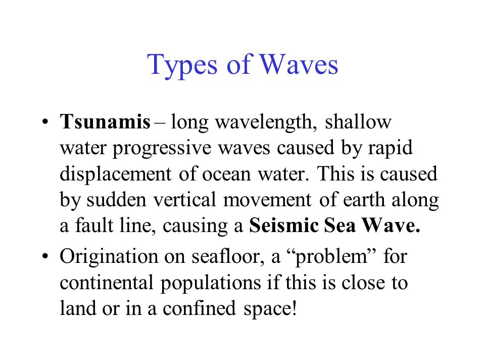 Types of Waves Tsunamis – long wavelength, shallow water progressive waves caused by rapid displacement of ocean water.