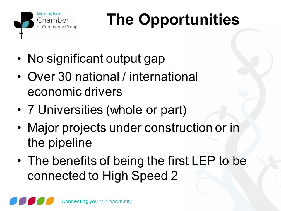 Connecting you to opportunity The Opportunities No significant output gap Over 30 national / international economic drivers 7 Universities (whole or part) Major projects under construction or in the pipeline The benefits of being the first LEP to be connected to High Speed 2