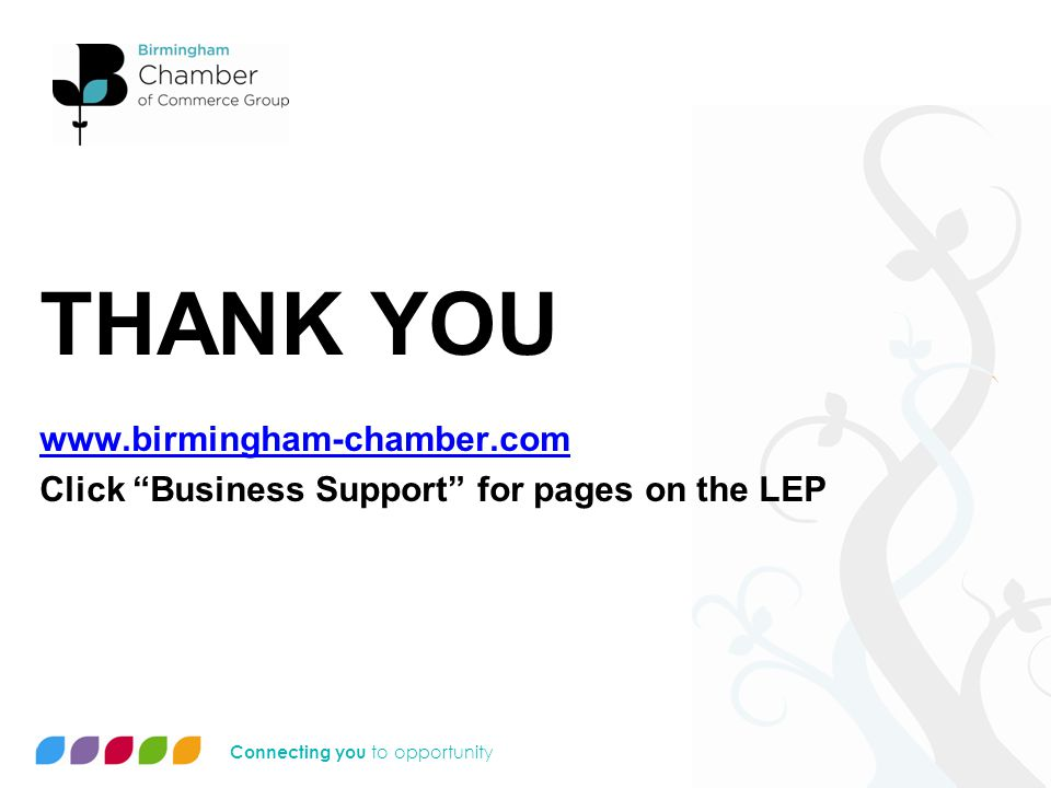 Connecting you to opportunity THANK YOU www.birmingham-chamber.com Click Business Support for pages on the LEP