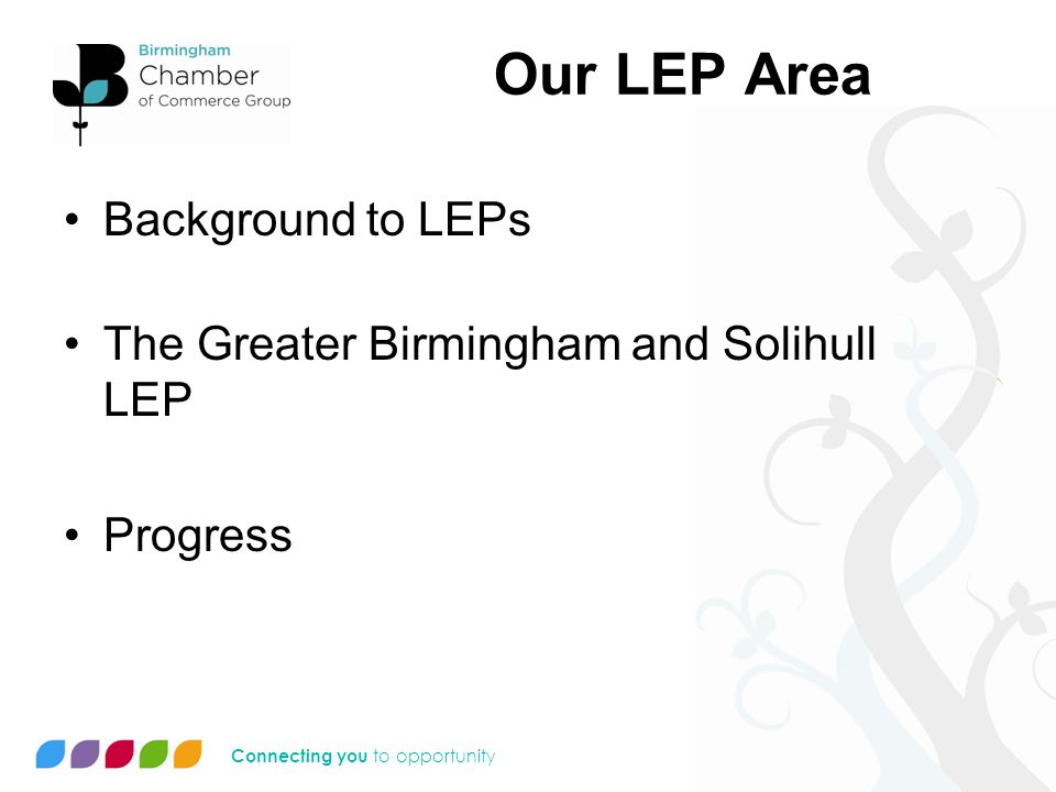 Connecting you to opportunity Our LEP Area Background to LEPs The Greater Birmingham and Solihull LEP Progress