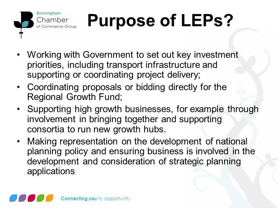 Connecting you to opportunity Purpose of LEPs (2) Lead changes in how businesses are regulated locally; Strategic housing delivery, including pooling and aligning funding streams to support this; Working with local employers, Jobcentre Plus & learning providers to help local workless people into jobs; Coordinating approaches to leveraging funding from the private sector; Exploring opportunities for developing financial and non- financial incentives on renewable energy projects and Green Deal; and Becoming involved in delivery of other national priorities such as digital infrastructure.