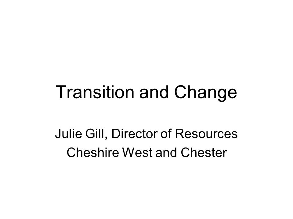 Transition and Change Julie Gill, Director of Resources Cheshire West and Chester